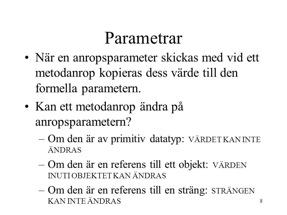 8 Parametrar När en anropsparameter skickas med vid ett metodanrop kopieras dess värde till den formella parametern.