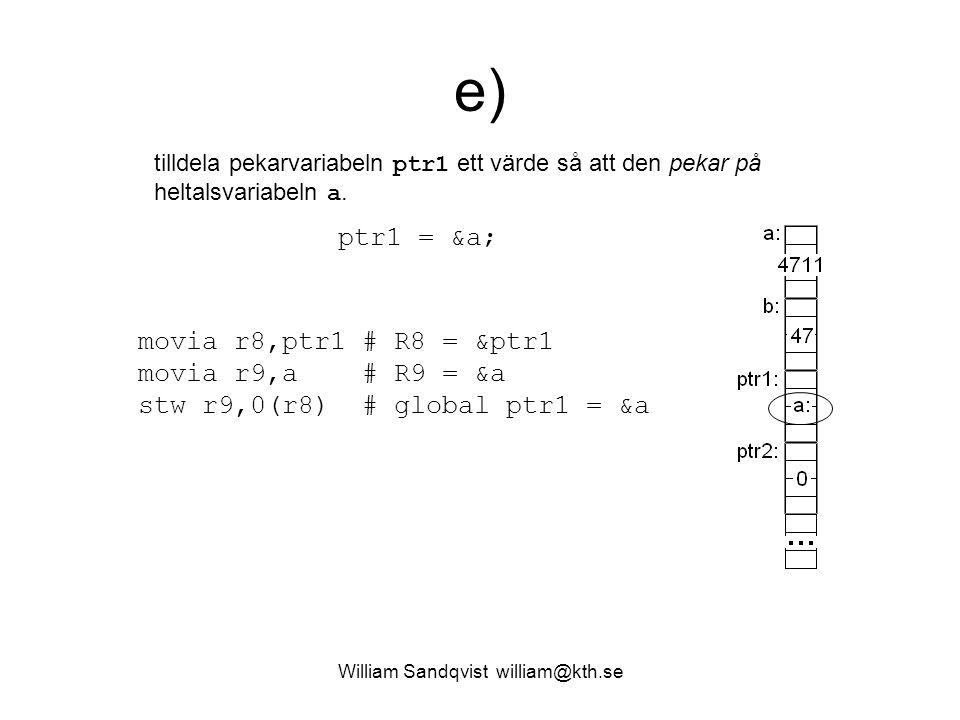 William Sandqvist william@kth.se e) tilldela pekarvariabeln ptr1 ett värde så att den pekar på heltalsvariabeln a. movia r8,ptr1 # R8 = &ptr1 movia r9