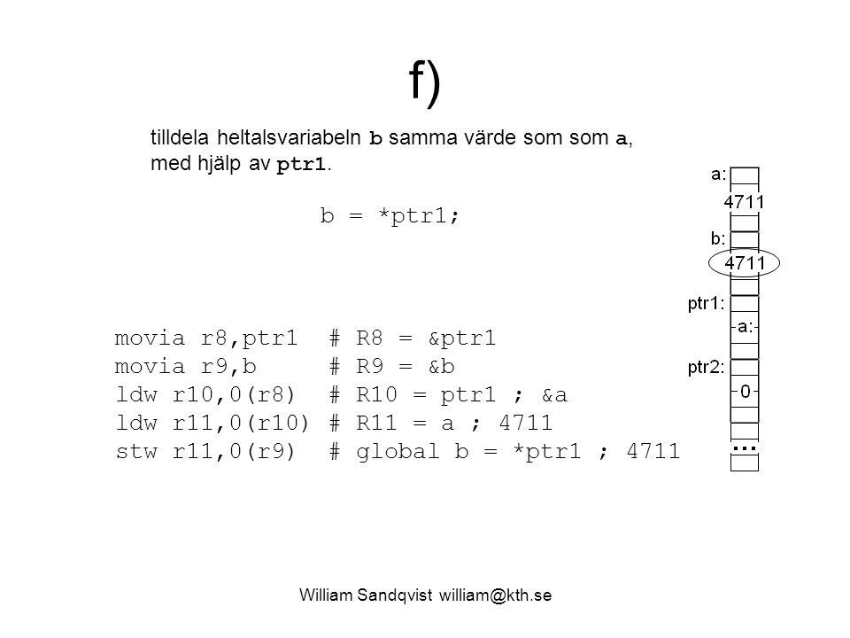 William Sandqvist william@kth.se f) tilldela heltalsvariabeln b samma värde som som a, med hjälp av ptr1. movia r8,ptr1 # R8 = &ptr1 movia r9,b # R9 =