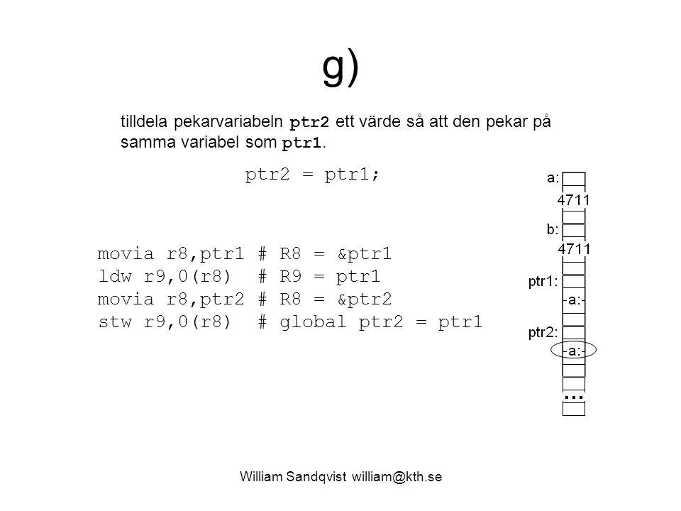 William Sandqvist william@kth.se g) tilldela pekarvariabeln ptr2 ett värde så att den pekar på samma variabel som ptr1. movia r8,ptr1 # R8 = &ptr1 ldw