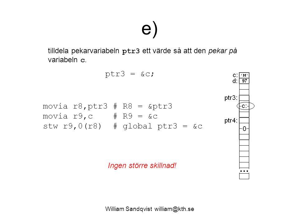 William Sandqvist william@kth.se e) tilldela pekarvariabeln ptr3 ett värde så att den pekar på variabeln c. movia r8,ptr3 # R8 = &ptr3 movia r9,c # R9