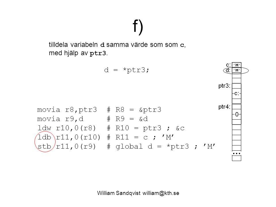 William Sandqvist william@kth.se f) tilldela variabeln d samma värde som som c, med hjälp av ptr3. d = *ptr3; movia r8,ptr3 # R8 = &ptr3 movia r9,d #