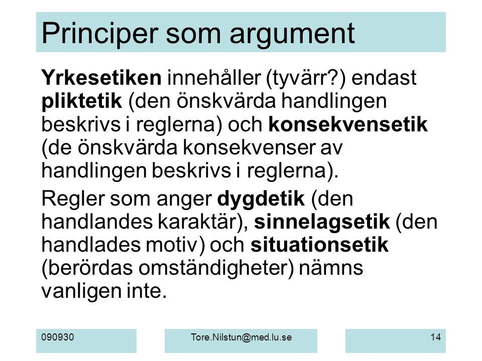 090930Tore.Nilstun@med.lu.se14 Principer som argument Yrkesetiken innehåller (tyvärr?) endast pliktetik (den önskvärda handlingen beskrivs i reglerna) och konsekvensetik (de önskvärda konsekvenser av handlingen beskrivs i reglerna).