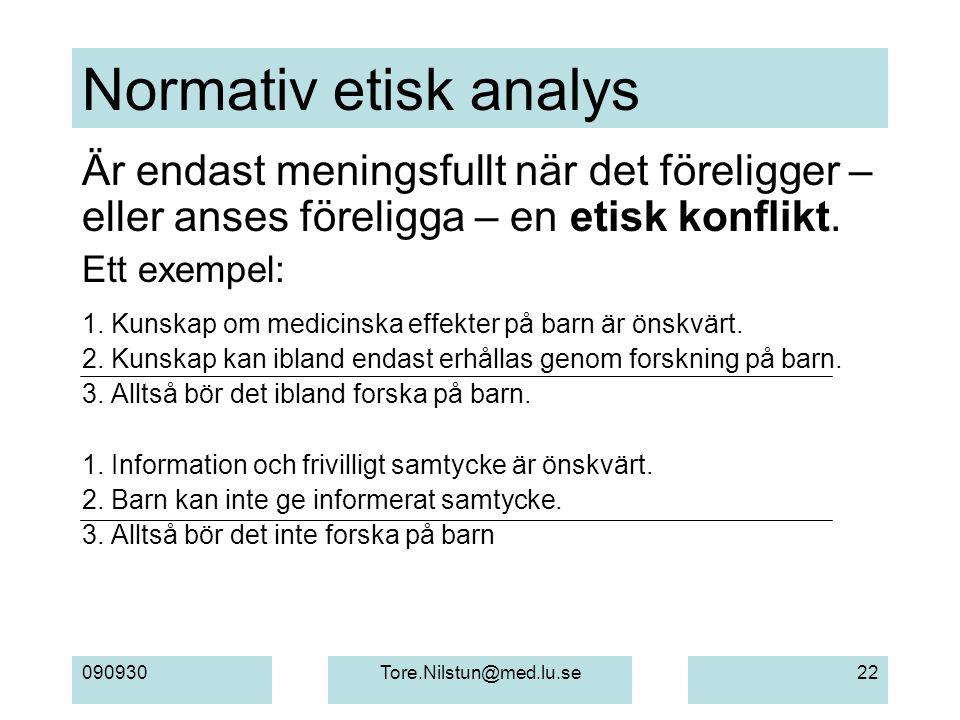 090930Tore.Nilstun@med.lu.se22 Normativ etisk analys Är endast meningsfullt när det föreligger – eller anses föreligga – en etisk konflikt. Ett exempe