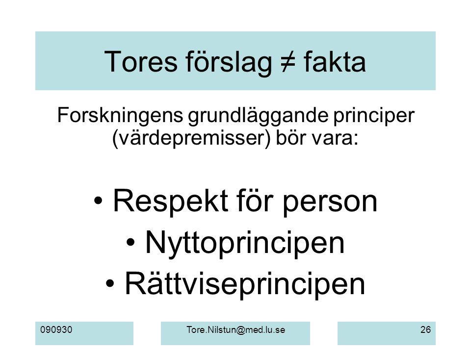 090930Tore.Nilstun@med.lu.se26 Tores förslag ≠ fakta Forskningens grundläggande principer (värdepremisser) bör vara: Respekt för person Nyttoprincipen Rättviseprincipen