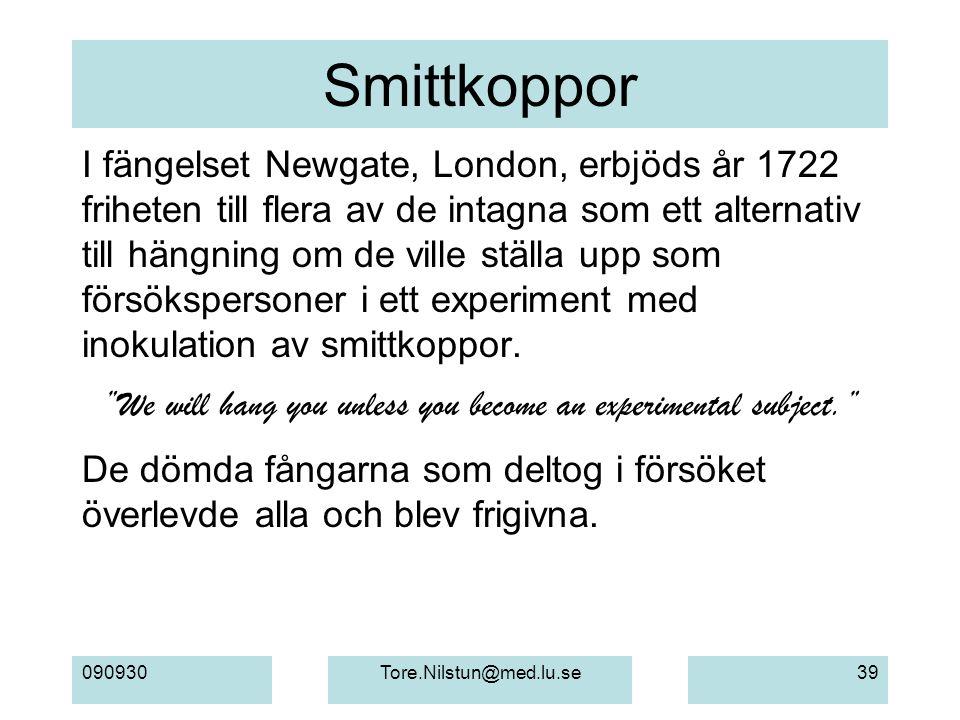 090930Tore.Nilstun@med.lu.se39 Smittkoppor I fängelset Newgate, London, erbjöds år 1722 friheten till flera av de intagna som ett alternativ till hängning om de ville ställa upp som försökspersoner i ett experiment med inokulation av smittkoppor.