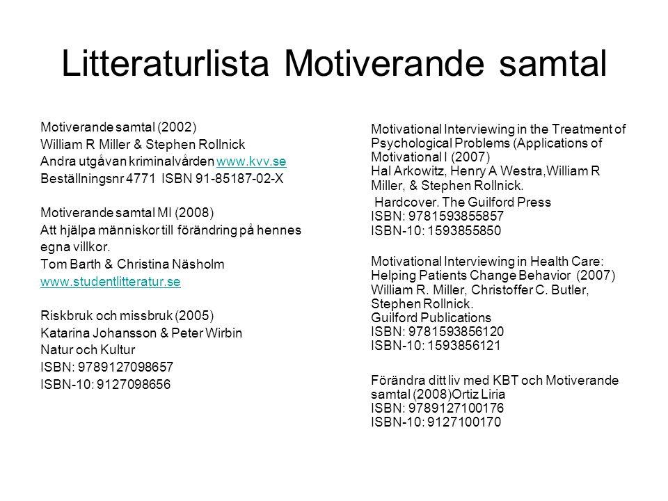 Litteraturlista Motiverande samtal MI - Motiverande samtal : praktisk handbok för hälso- och sjukvården (2009) Barbro Holm Ivarsson Gothia Förlag ISBN: 9789172056176 ISBN-10: 9172056177 Sluta röka och snusa på 4 veckor (2008) Barbro Holm Ivarsson, Helene Ågren Månpocket ISBN: 9789172321458 ISBN-10: 9172321458 ARTIKLAR Lars Forsberg Motiverande samtal vid behandling av alkoholproblem Forskning & Fakta nr 18/02 utgiven av CAN Lars Forsberg Motiverande samtal bättre än råd Läkartidningen nr 42 2006 volym 103 www.lakartidningen.se www.lakartidningen.se INTERNET www.motivationalinterview.org – internationell hemsidawww.motivationalinterview.org www.fhi.se – folkhälsoinstitutets hemsidawww.fhi.se www.somt.se – interaktiv MI-träningwww.somt.se www.mi.riskbruk.se – interaktiv MI-träningwww.mi.riskbruk.se www.somra.se – Statens folkhälsoinstitut.