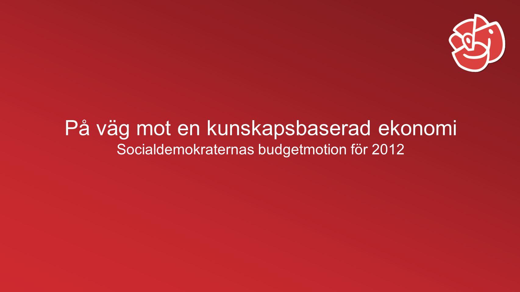 På väg mot en kunskapsbaserad ekonomi Socialdemokraternas budgetmotion för 2012
