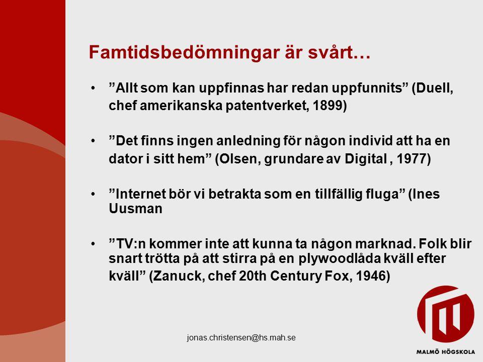 jonas.christensen@hs.mah.se Famtidsbedömningar är svårt… Allt som kan uppfinnas har redan uppfunnits (Duell, chef amerikanska patentverket, 1899) Det finns ingen anledning för någon individ att ha en dator i sitt hem (Olsen, grundare av Digital, 1977) Internet bör vi betrakta som en tillfällig fluga (Ines Uusman TV:n kommer inte att kunna ta någon marknad.