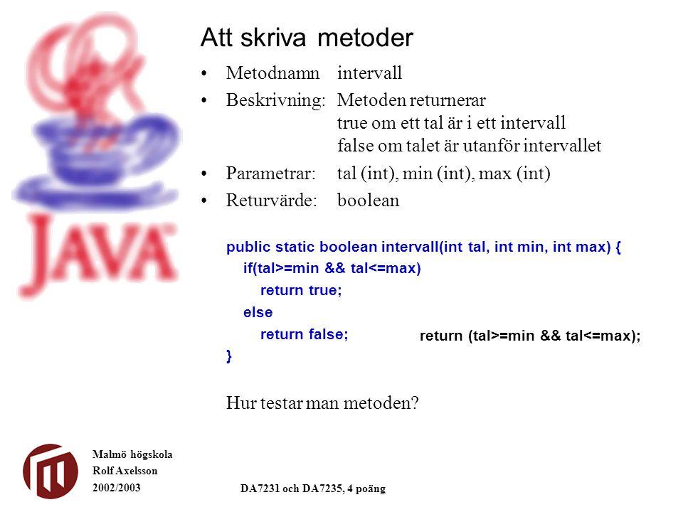 Malmö högskola Rolf Axelsson 2002/2003 DA7231 och DA7235, 4 poäng Att skriva metoder Metodnamnintervall Beskrivning:Metoden returnerar true om ett tal är i ett intervall false om talet är utanför intervallet Parametrar:tal (int), min (int), max (int) Returvärde:boolean return (tal>=min && tal<=max); public static boolean intervall(int tal, int min, int max) { if(tal>=min && tal<=max) return true; else return false; } Hur testar man metoden?
