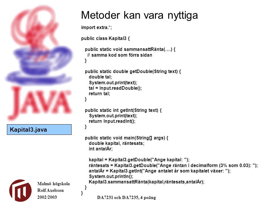 Malmö högskola Rolf Axelsson 2002/2003 DA7231 och DA7235, 4 poäng Metoder kan vara nyttiga import extra.*; public class Kapital3 { public static void sammansattRänta(….) { // samma kod som förra sidan } public static double getDouble(String text) { double tal; System.out.print(text); tal = Input.readDouble(); return tal; } public static int getInt(String text) { System.out.print(text); return Input.readInt(); } public static void main(String[] args) { double kapital, räntesats; int antalÅr; kapital = Kapital3.getDouble( Ange kapital: ); räntesats = Kapital3.getDouble( Ange räntan i decimalform (3% som 0.03): ); antalÅr = Kapital3.getInt( Ange antalet år som kapitalet växer: ); System.out.println(); Kapital3.sammansattRänta(kapital,räntesats,antalÅr); } Kapital3.java