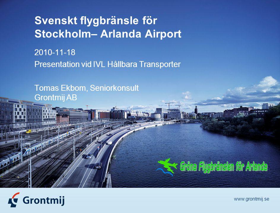 www.grontmij.se Svenskt flygbränsle för Stockholm– Arlanda Airport 2010-11-18 Presentation vid IVL Hållbara Transporter Tomas Ekbom, Seniorkonsult Grontmij AB