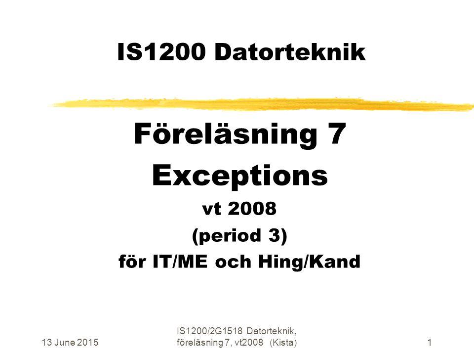 13 June 2015 IS1200/2G1518 Datorteknik, föreläsning 7, vt2008 (Kista)1 IS1200 Datorteknik Föreläsning 7 Exceptions vt 2008 (period 3) för IT/ME och Hing/Kand