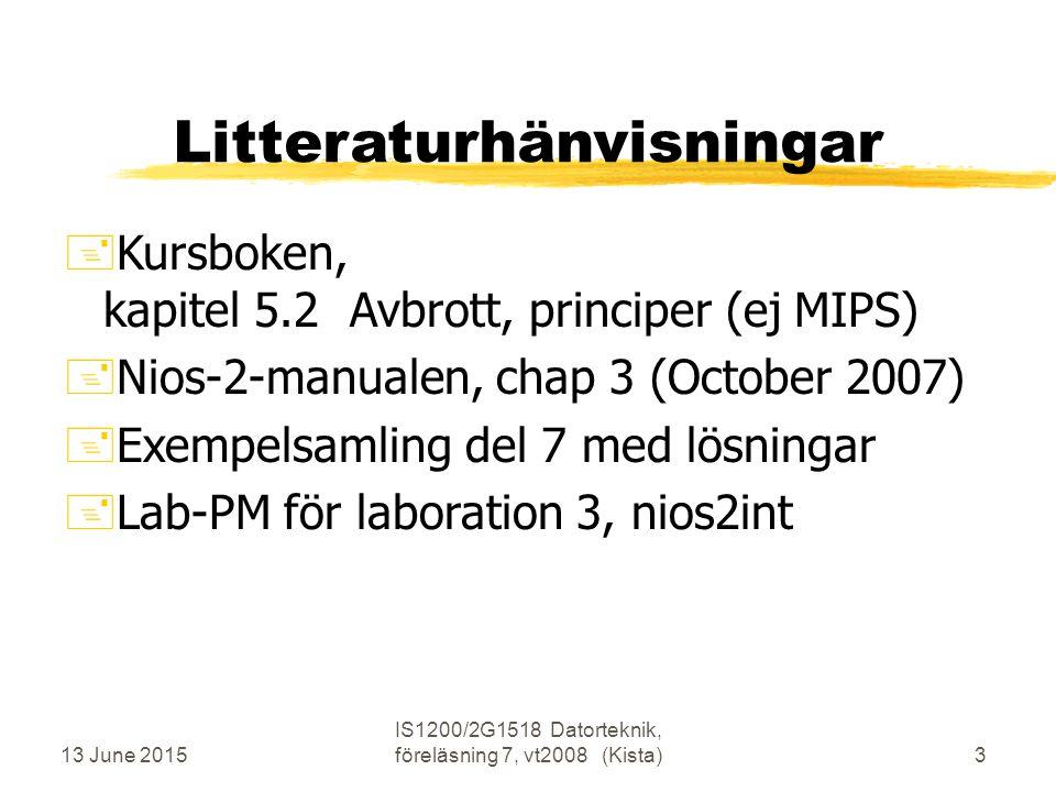 13 June 2015 IS1200/2G1518 Datorteknik, föreläsning 7, vt2008 (Kista)3 Litteraturhänvisningar +Kursboken, kapitel 5.2 Avbrott, principer (ej MIPS) +Nios-2-manualen, chap 3 (October 2007) +Exempelsamling del 7 med lösningar +Lab-PM för laboration 3, nios2int