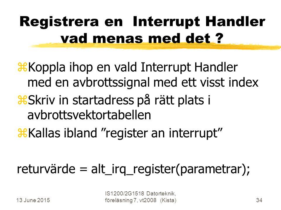13 June 2015 IS1200/2G1518 Datorteknik, föreläsning 7, vt2008 (Kista)34 Registrera en Interrupt Handler vad menas med det .