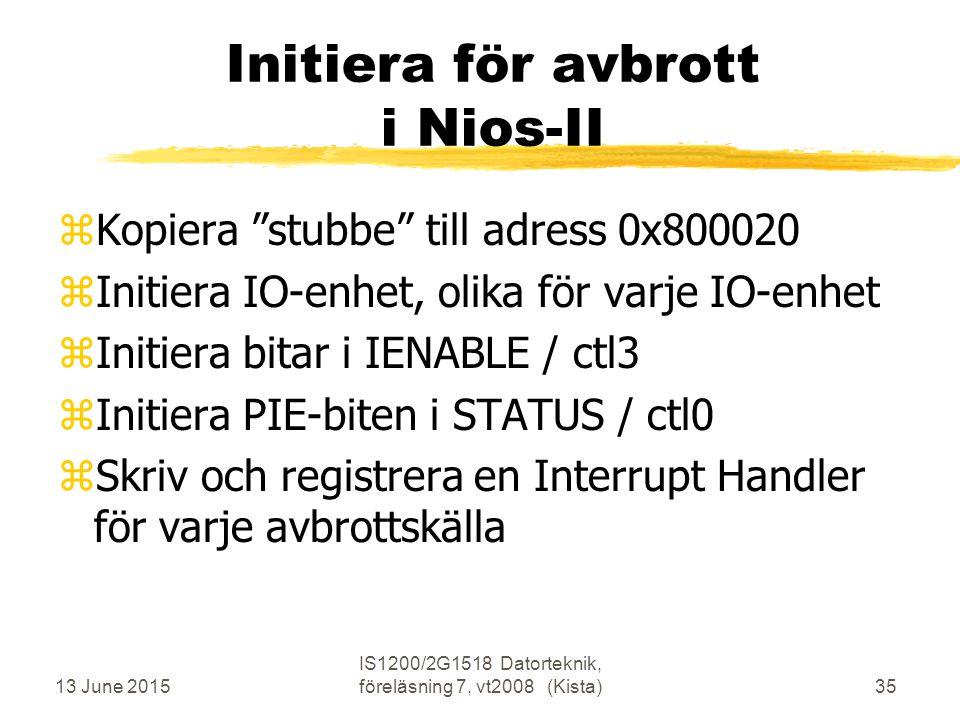 13 June 2015 IS1200/2G1518 Datorteknik, föreläsning 7, vt2008 (Kista)35 Initiera för avbrott i Nios-II zKopiera stubbe till adress 0x800020 zInitiera IO-enhet, olika för varje IO-enhet zInitiera bitar i IENABLE / ctl3 zInitiera PIE-biten i STATUS / ctl0 zSkriv och registrera en Interrupt Handler för varje avbrottskälla
