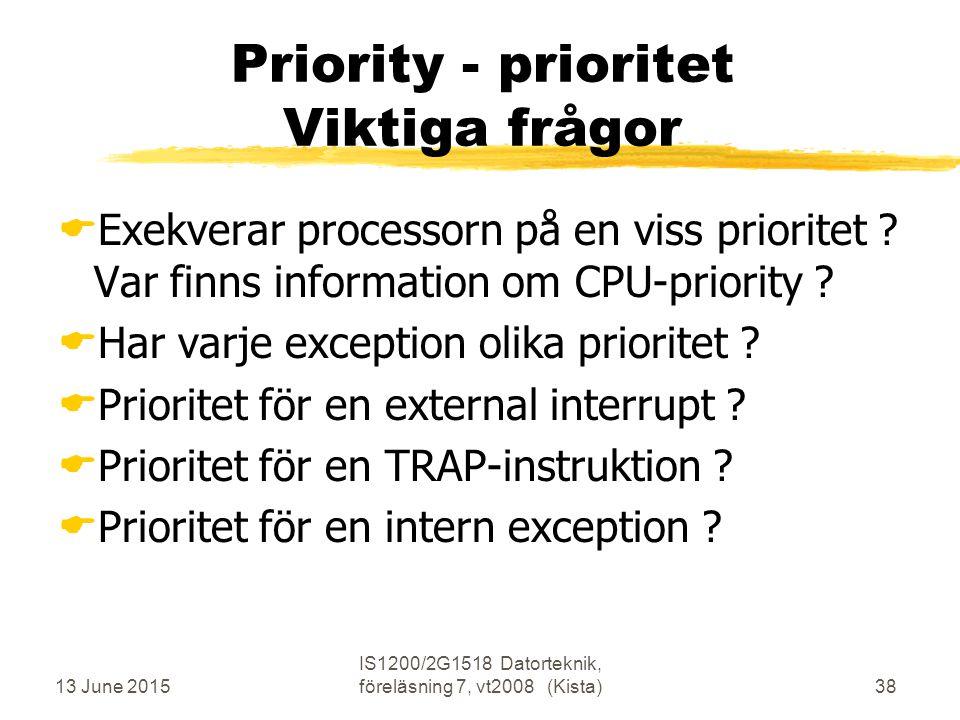 13 June 2015 IS1200/2G1518 Datorteknik, föreläsning 7, vt2008 (Kista)38 Priority - prioritet Viktiga frågor  Exekverar processorn på en viss prioritet .