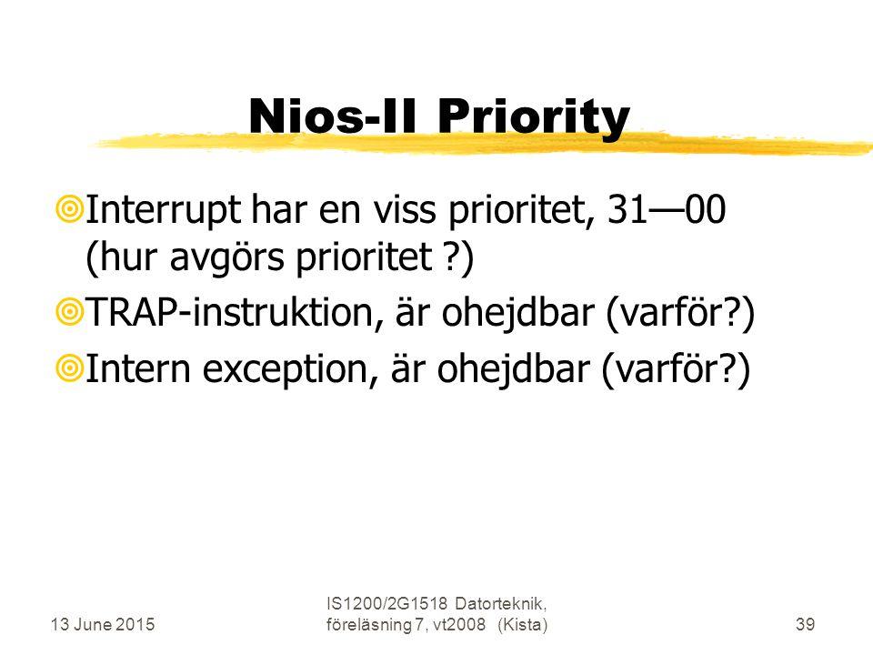 13 June 2015 IS1200/2G1518 Datorteknik, föreläsning 7, vt2008 (Kista)39 Nios-II Priority  Interrupt har en viss prioritet, 31—00 (hur avgörs prioritet )  TRAP-instruktion, är ohejdbar (varför )  Intern exception, är ohejdbar (varför )