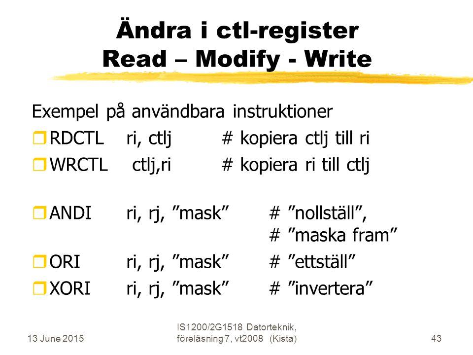 13 June 2015 IS1200/2G1518 Datorteknik, föreläsning 7, vt2008 (Kista)43 Ändra i ctl-register Read – Modify - Write Exempel på användbara instruktioner rRDCTL ri, ctlj# kopiera ctlj till ri rWRCTL ctlj,ri # kopiera ri till ctlj rANDIri, rj, mask # nollställ , # maska fram rORIri, rj, mask # ettställ rXORIri, rj, mask # invertera