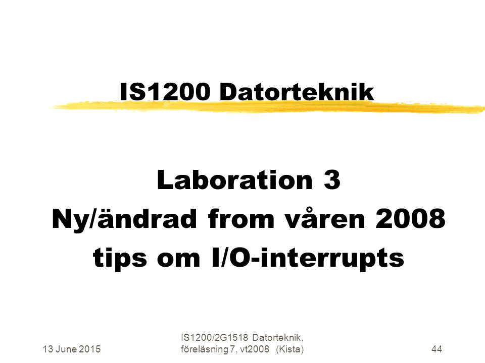 13 June 2015 IS1200/2G1518 Datorteknik, föreläsning 7, vt2008 (Kista)44 IS1200 Datorteknik Laboration 3 Ny/ändrad from våren 2008 tips om I/O-interrupts