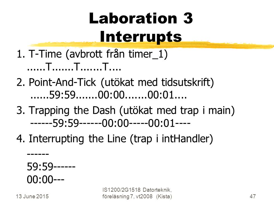 13 June 2015 IS1200/2G1518 Datorteknik, föreläsning 7, vt2008 (Kista)47 Laboration 3 Interrupts 1. T-Time (avbrott från timer_1)......T.......T.......