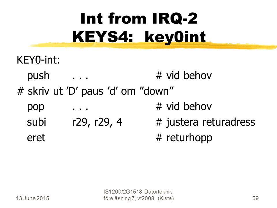 13 June 2015 IS1200/2G1518 Datorteknik, föreläsning 7, vt2008 (Kista)59 Int from IRQ-2 KEYS4: key0int KEY0-int: push...# vid behov # skriv ut 'D' paus