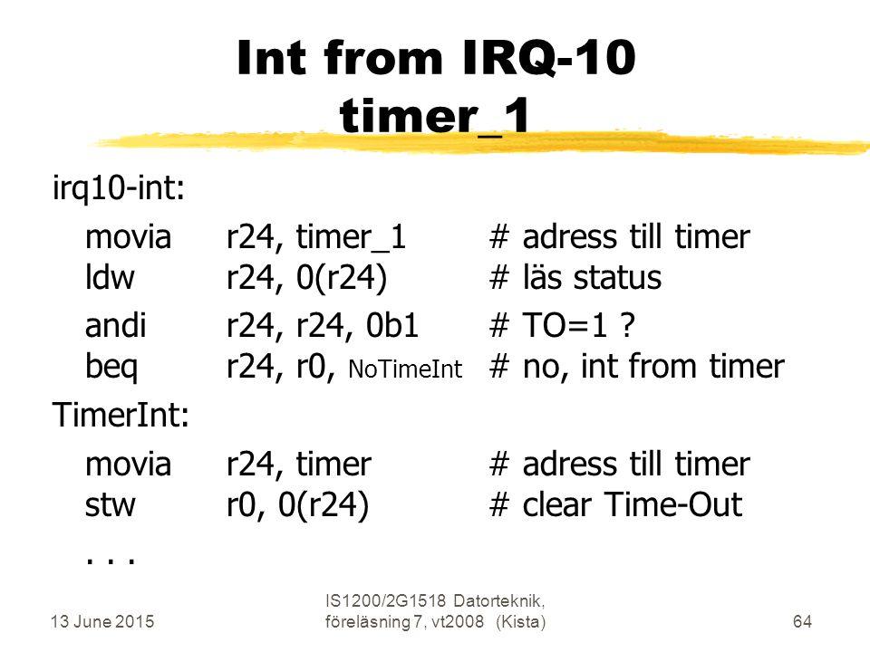 13 June 2015 IS1200/2G1518 Datorteknik, föreläsning 7, vt2008 (Kista)64 Int from IRQ-10 timer_1 irq10-int: moviar24, timer_1# adress till timer ldwr24, 0(r24)# läs status andir24, r24, 0b1# TO=1 .
