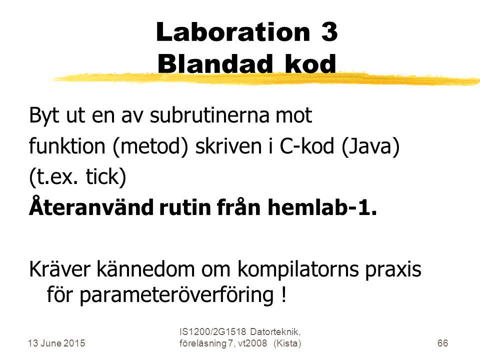 13 June 2015 IS1200/2G1518 Datorteknik, föreläsning 7, vt2008 (Kista)66 Laboration 3 Blandad kod Byt ut en av subrutinerna mot funktion (metod) skriven i C-kod (Java) (t.ex.