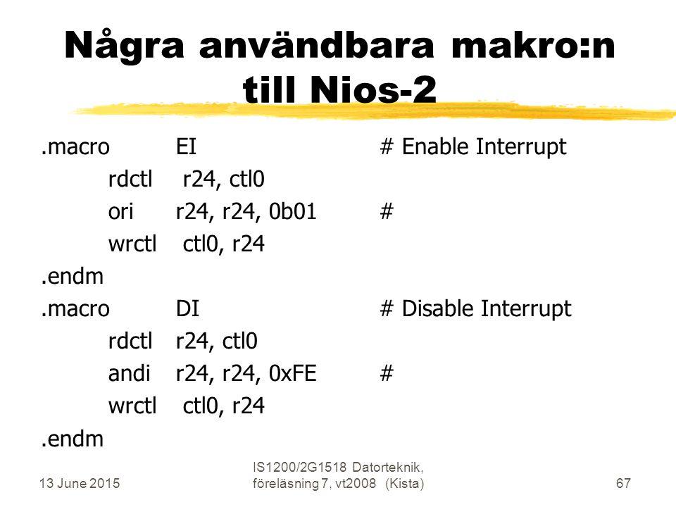 13 June 2015 IS1200/2G1518 Datorteknik, föreläsning 7, vt2008 (Kista)67 Några användbara makro:n till Nios-2.macroEI# Enable Interrupt rdctl r24, ctl0 orir24, r24, 0b01# wrctl ctl0, r24.endm.macroDI# Disable Interrupt rdctlr24, ctl0 andir24, r24, 0xFE# wrctl ctl0, r24.endm