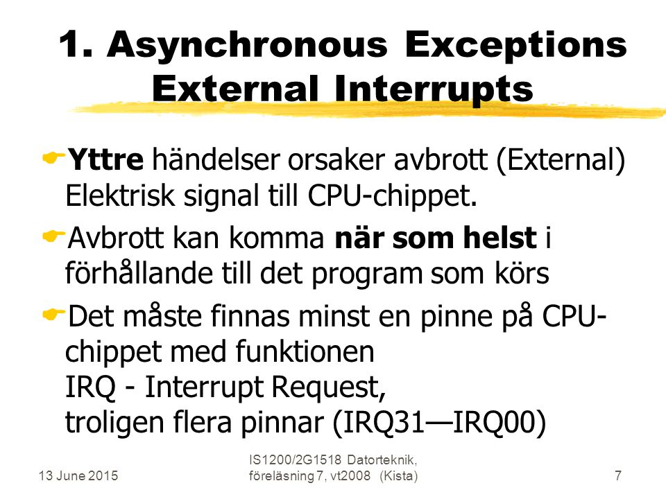 13 June 2015 IS1200/2G1518 Datorteknik, föreläsning 7, vt2008 (Kista)78 Exceptions in Nios-II nios2int software structure trap 0x800020: jmp ExcHand IRQ03 IRQ04 IRQ10 error IntHand: No Keys Yes Toggle Yes Timer Yes subi r29, r29, 4 eret No TrapHand: OutChar eret instr int ExcHand: Ienable=0 Trap .