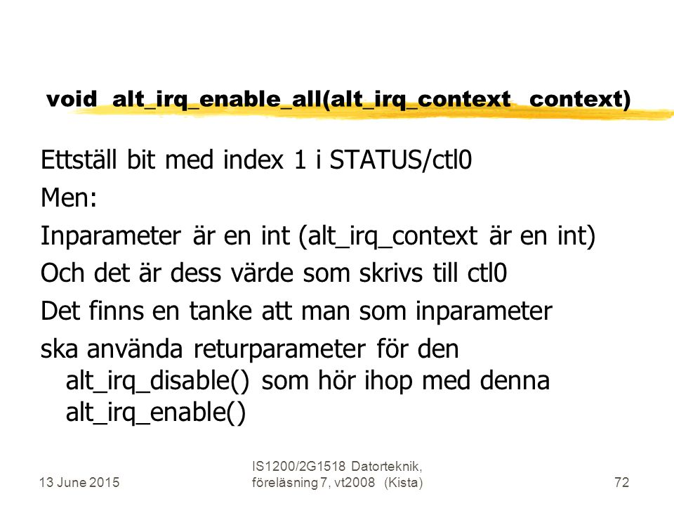 13 June 2015 IS1200/2G1518 Datorteknik, föreläsning 7, vt2008 (Kista)72 void alt_irq_enable_all(alt_irq_context context) Ettställ bit med index 1 i ST