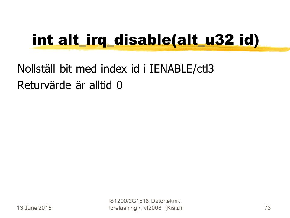 13 June 2015 IS1200/2G1518 Datorteknik, föreläsning 7, vt2008 (Kista)73 int alt_irq_disable(alt_u32 id) Nollställ bit med index id i IENABLE/ctl3 Returvärde är alltid 0