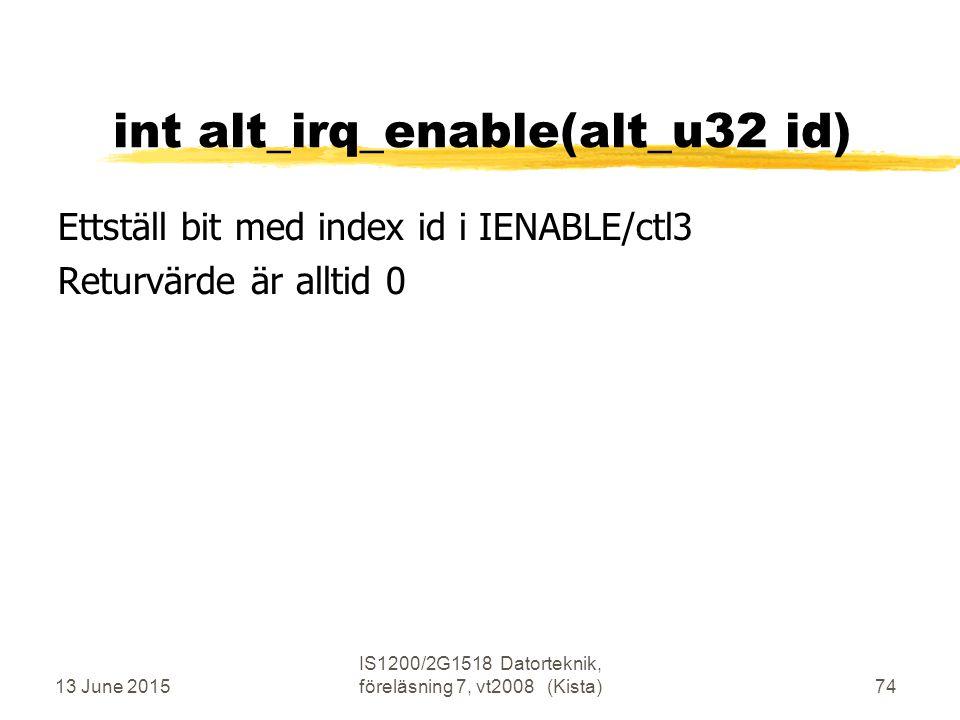 13 June 2015 IS1200/2G1518 Datorteknik, föreläsning 7, vt2008 (Kista)74 int alt_irq_enable(alt_u32 id) Ettställ bit med index id i IENABLE/ctl3 Returvärde är alltid 0