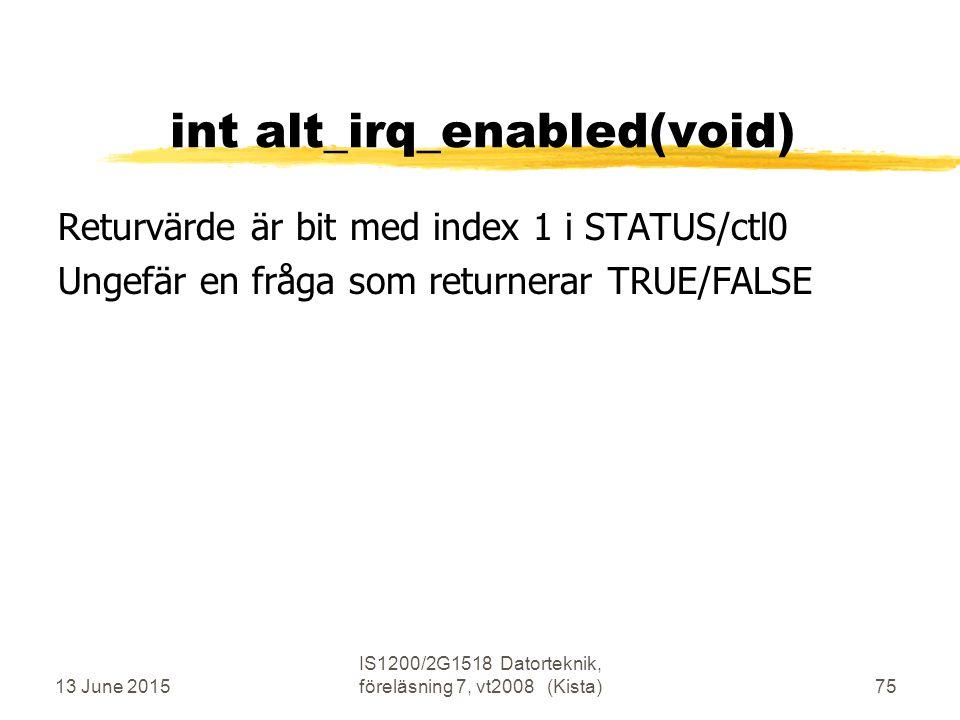 13 June 2015 IS1200/2G1518 Datorteknik, föreläsning 7, vt2008 (Kista)75 int alt_irq_enabled(void) Returvärde är bit med index 1 i STATUS/ctl0 Ungefär en fråga som returnerar TRUE/FALSE