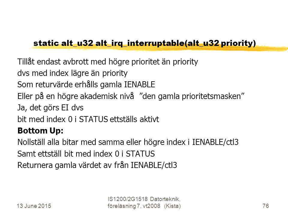 13 June 2015 IS1200/2G1518 Datorteknik, föreläsning 7, vt2008 (Kista)76 static alt_u32 alt_irq_interruptable(alt_u32 priority) Tillåt endast avbrott med högre prioritet än priority dvs med index lägre än priority Som returvärde erhålls gamla IENABLE Eller på en högre akademisk nivå den gamla prioritetsmasken Ja, det görs EI dvs bit med index 0 i STATUS ettställs aktivt Bottom Up: Nollställ alla bitar med samma eller högre index i IENABLE/ctl3 Samt ettställ bit med index 0 i STATUS Returnera gamla värdet av från IENABLE/ctl3