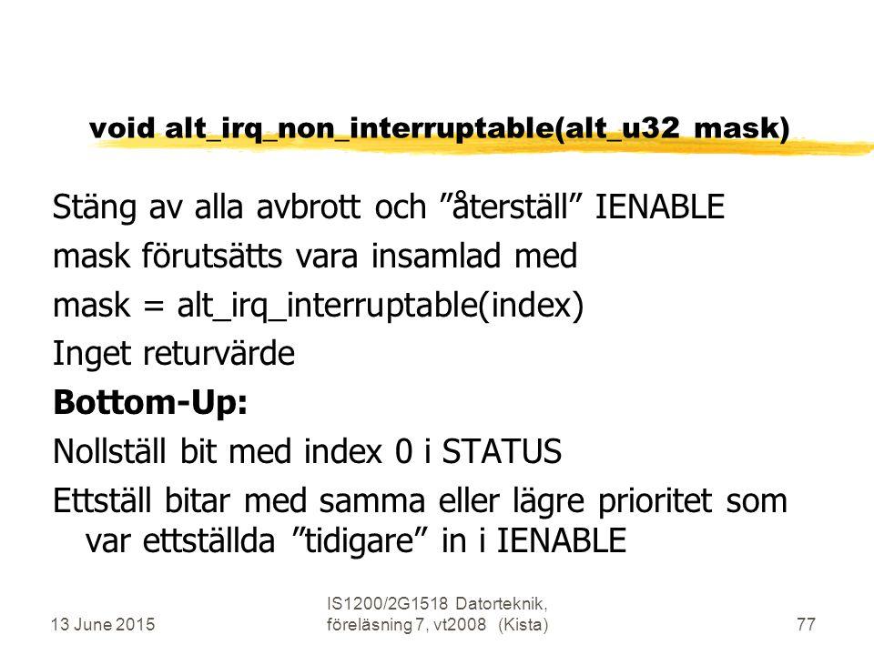 13 June 2015 IS1200/2G1518 Datorteknik, föreläsning 7, vt2008 (Kista)77 void alt_irq_non_interruptable(alt_u32 mask) Stäng av alla avbrott och återställ IENABLE mask förutsätts vara insamlad med mask = alt_irq_interruptable(index) Inget returvärde Bottom-Up: Nollställ bit med index 0 i STATUS Ettställ bitar med samma eller lägre prioritet som var ettställda tidigare in i IENABLE