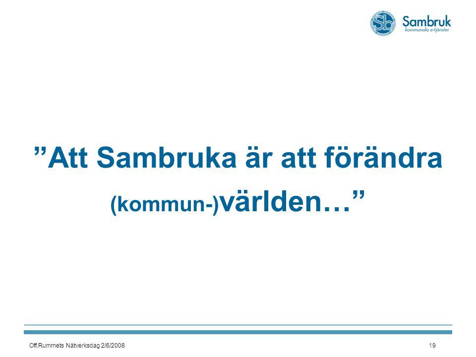 Off.Rummets Nätverksdag 2/6/200819 Att Sambruka är att förändra (kommun-) världen…