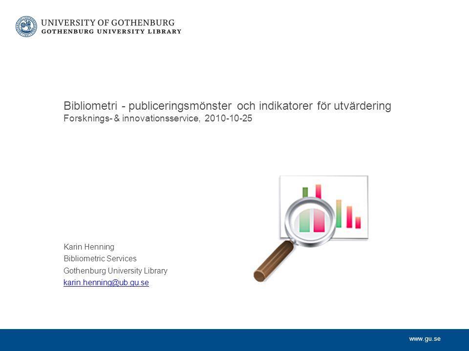 www.gu.se Karin Henning Bibliometric Services Gothenburg University Library karin.henning@ub.gu.se Bibliometri - publiceringsmönster och indikatorer för utvärdering Forsknings- & innovationsservice, 2010-10-25