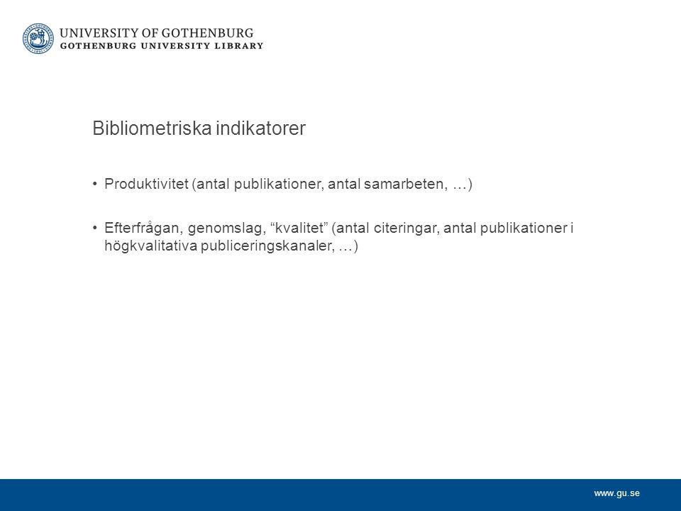 www.gu.se Bibliometriska indikatorer Produktivitet (antal publikationer, antal samarbeten, …) Efterfrågan, genomslag, kvalitet (antal citeringar, antal publikationer i högkvalitativa publiceringskanaler, …)