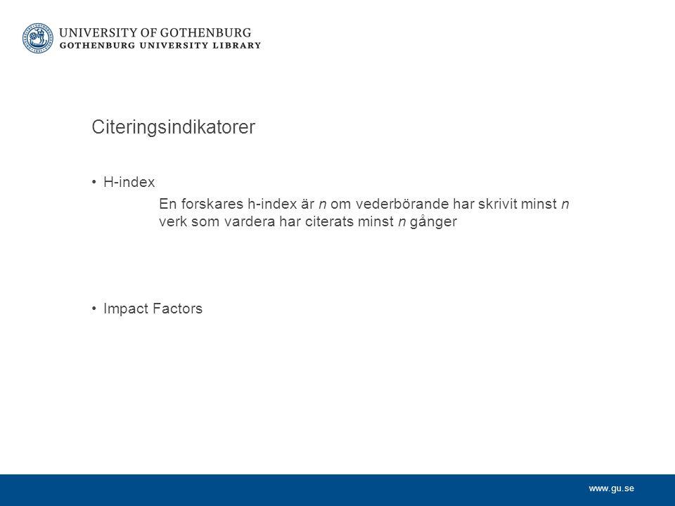 www.gu.se Citeringsindikatorer H-index En forskares h-index är n om vederbörande har skrivit minst n verk som vardera har citerats minst n gånger Impact Factors
