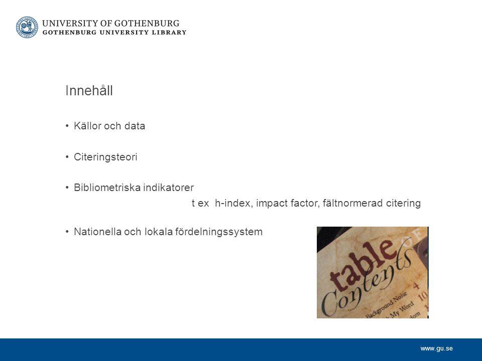 www.gu.se Innehåll Källor och data Citeringsteori Bibliometriska indikatorer t ex h-index, impact factor, fältnormerad citering Nationella och lokala fördelningssystem