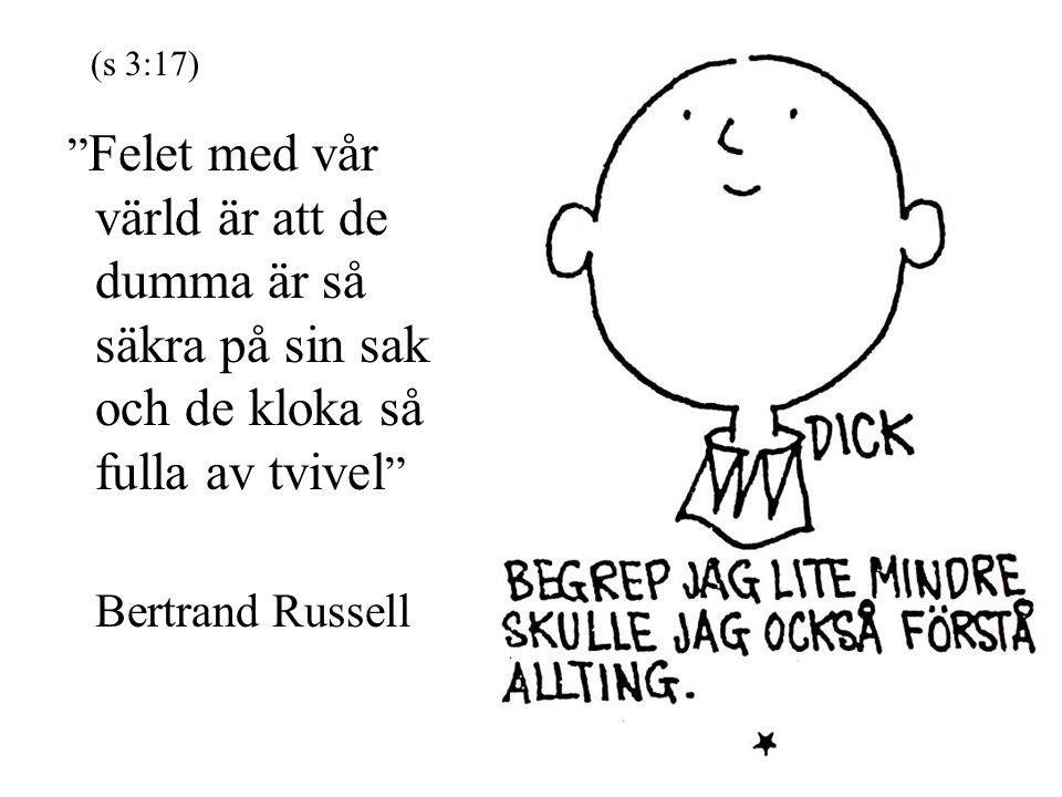 """"""" Felet med vår värld är att de dumma är så säkra på sin sak och de kloka så fulla av tvivel """" Bertrand Russell (s 3:17)"""