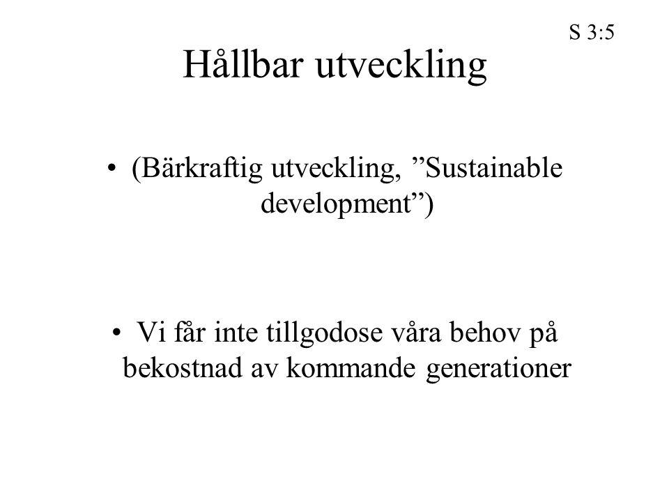 """Hållbar utveckling (Bärkraftig utveckling, """"Sustainable development"""") Vi får inte tillgodose våra behov på bekostnad av kommande generationer S 3:5"""