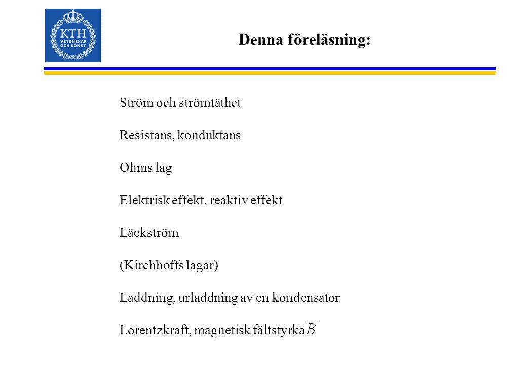 Denna föreläsning: Ström och strömtäthet Resistans, konduktans Ohms lag Elektrisk effekt, reaktiv effekt Läckström (Kirchhoffs lagar) Laddning, urladdning av en kondensator Lorentzkraft, magnetisk fältstyrka