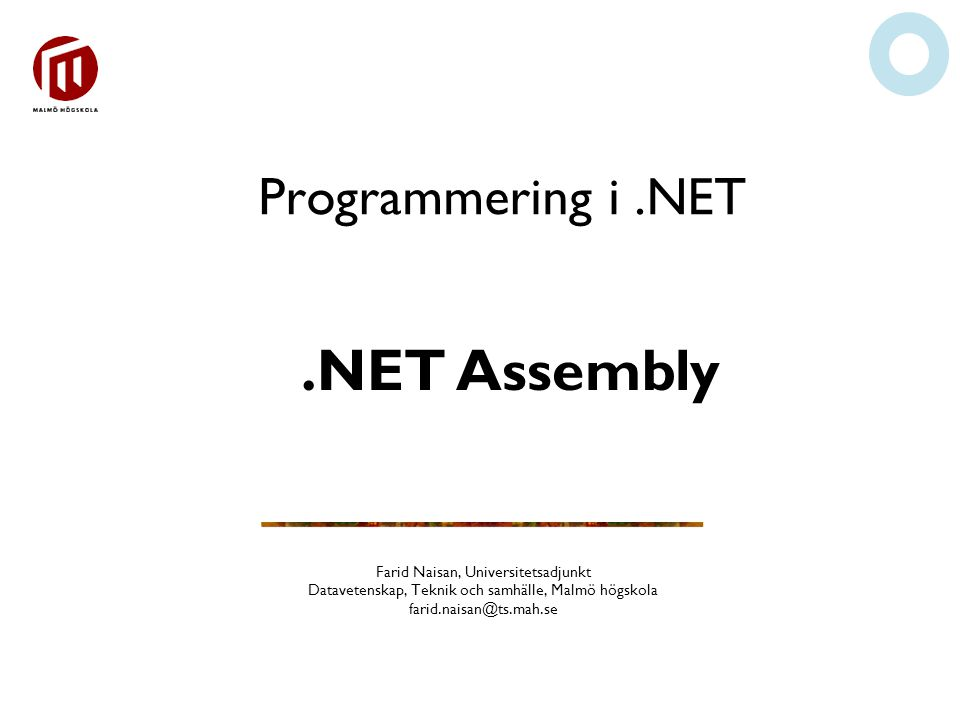 Programmering i.NET Farid Naisan, Universitetsadjunkt Datavetenskap, Teknik och samhälle, Malmö högskola farid.naisan@ts.mah.se.NET Assembly