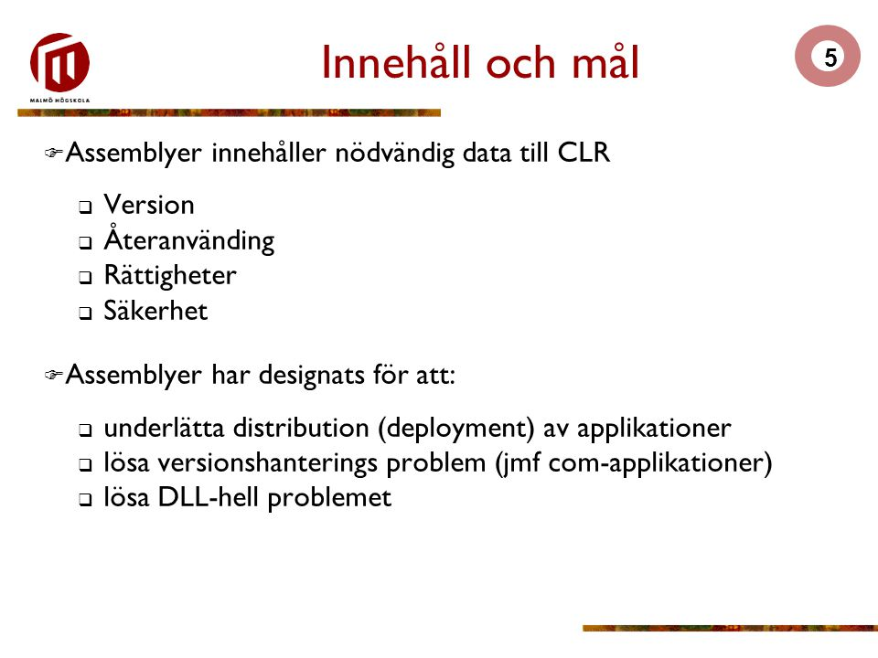 5 Innehåll och mål  Assemblyer innehåller nödvändig data till CLR  Version  Återanvänding  Rättigheter  Säkerhet  Assemblyer har designats för att:  underlätta distribution (deployment) av applikationer  lösa versionshanterings problem (jmf com-applikationer)  lösa DLL-hell problemet