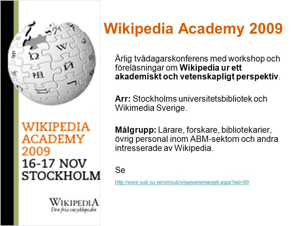Wikipedia Academy 2009 Årlig tvådagarskonferens med workshop och föreläsningar om Wikipedia ur ett akademiskt och vetenskapligt perspektiv.
