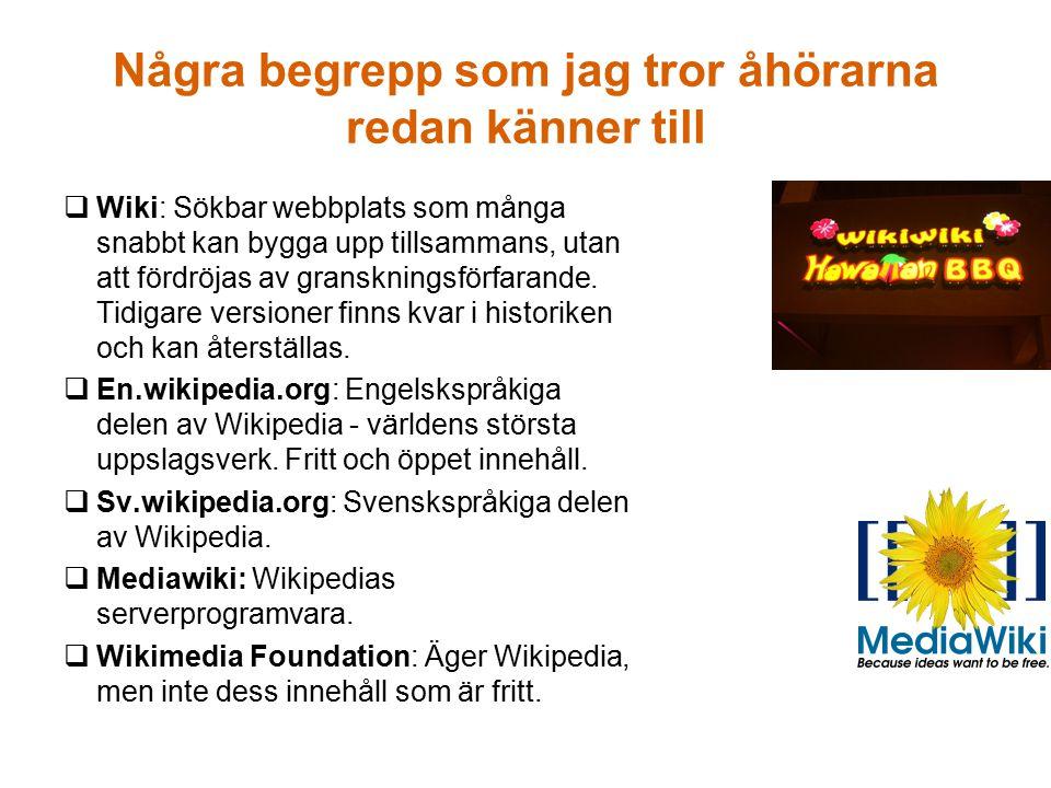 Några begrepp som jag tror åhörarna redan känner till  Wiki: Sökbar webbplats som många snabbt kan bygga upp tillsammans, utan att fördröjas av granskningsförfarande.