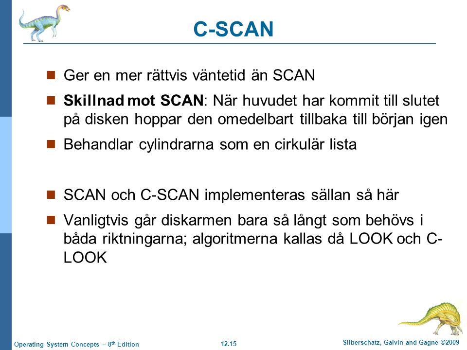 12.15 Silberschatz, Galvin and Gagne ©2009 Operating System Concepts – 8 th Edition C-SCAN Ger en mer rättvis väntetid än SCAN Skillnad mot SCAN: När huvudet har kommit till slutet på disken hoppar den omedelbart tillbaka till början igen Behandlar cylindrarna som en cirkulär lista SCAN och C-SCAN implementeras sällan så här Vanligtvis går diskarmen bara så långt som behövs i båda riktningarna; algoritmerna kallas då LOOK och C- LOOK