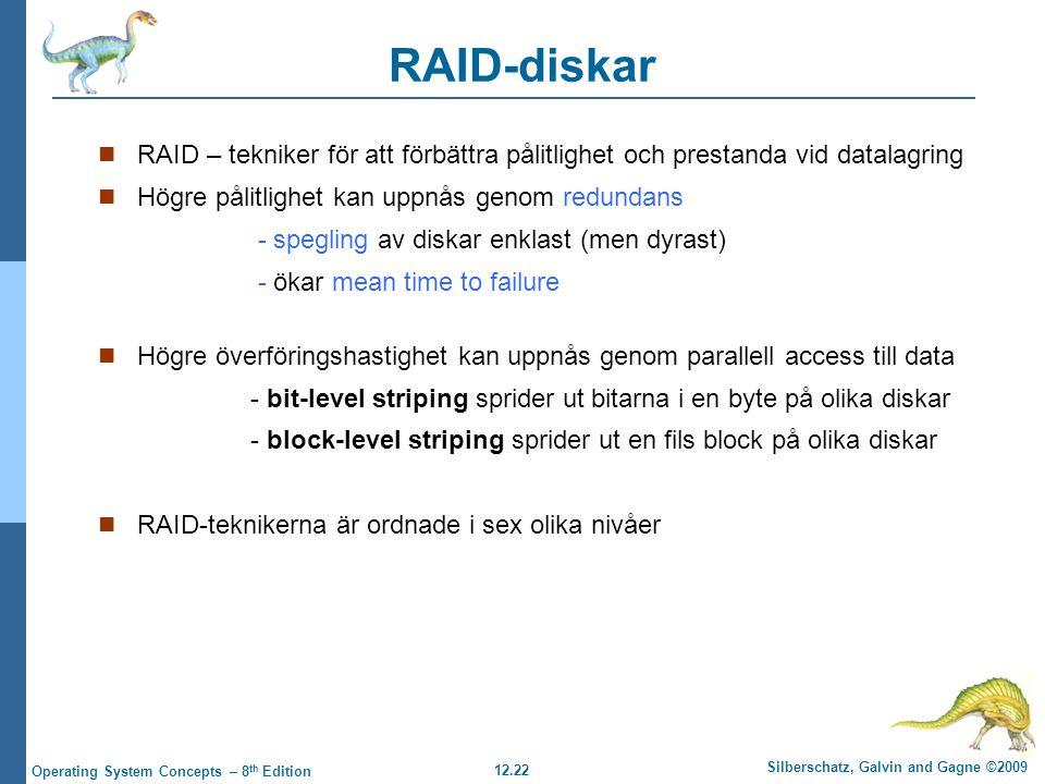 12.22 Silberschatz, Galvin and Gagne ©2009 Operating System Concepts – 8 th Edition RAID-diskar RAID – tekniker för att förbättra pålitlighet och prestanda vid datalagring Högre pålitlighet kan uppnås genom redundans - spegling av diskar enklast (men dyrast) - ökar mean time to failure Högre överföringshastighet kan uppnås genom parallell access till data - bit-level striping sprider ut bitarna i en byte på olika diskar - block-level striping sprider ut en fils block på olika diskar RAID-teknikerna är ordnade i sex olika nivåer